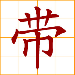 simplified Chinese symbol: belt, girdle, band, tape, ribbon; zone, area; to lead; to bring, carry